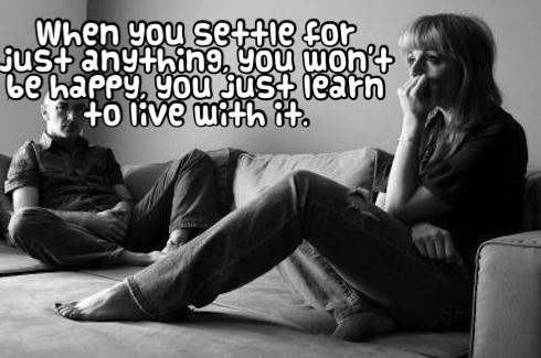 When you settle for just anything, you won't be happy, you just learn to live with it.