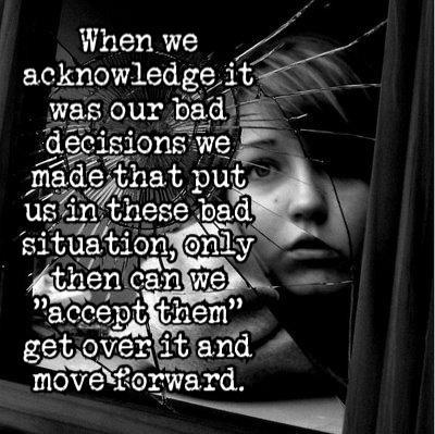 When we acknowledge it was our bad decisions we made that put us in these bad situation, only then can we accept them, get over it, and move forward.