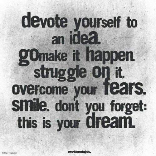 Devote yourself to an idea. Go make it happen. Struggle on it. Overcome your fears. Smile. Dont you forget: this is your dream.