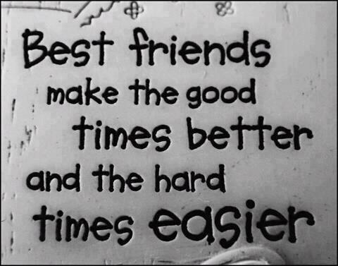 Best friends make the good time better and hard time easier.