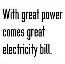 With great power comes great electricity bills.