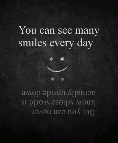 You can see many smiles every day, but you can never know whose world is actually upside down