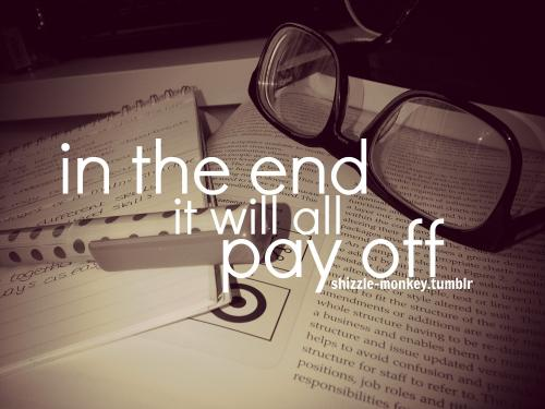 in the end it will all pay off