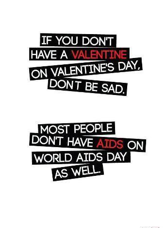 IF you dont have a valentine on valentine's day dont be sad most people dont have AIDS on world AIDS day