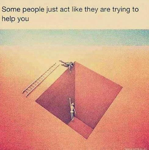Some people just act like they are trying to help you..