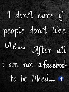 I dont care if People dont like me.  After all I'm not a Facebook Status.