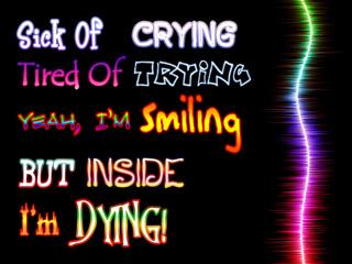 Sick Of Crying. Tired Of Trying. Yeah, Im Smiling But Inside Im Dying