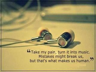 Take my pain turn it into Music. Mistakes might break us but thats what makes us Human.