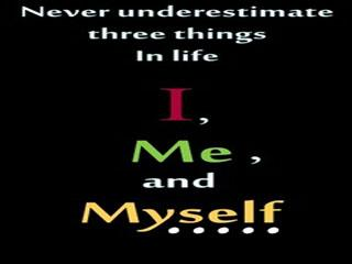 NEVER UNDER ESTIMATE THREE THINGS IN LIFE. ME, MYSELF & I