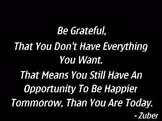 Be grateful you don't have everything you want. That means you still have an opportunity to be happier tomorrow than you are today.