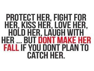 PROTECT HER, FIGHT FOR HER, KISS HER, LOVE HER, HOLD HER, LAUGH WITH HER... BUT DONT MAKE HER FALL IF YOU DONT PLAN TO CATCH HER.