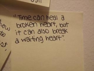 Time can heal a Broken heart, but it can also break a waiting heart.