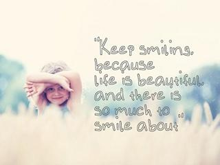 Keep smiling because life is beautiful and there is so much to smile about.