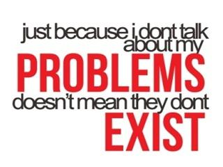 Just because I dont talk abt my problems dont mean they exist