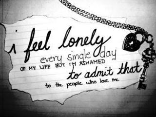 i feel lonely every single day of my life but I'm ashamed to admit that to the people who love me