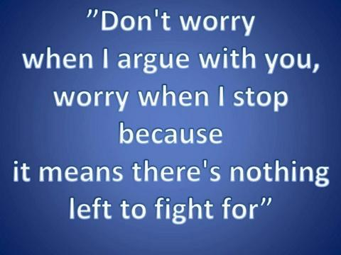 Dont worry when I argue with you, worry when I stop because it means there's nothing left to fight for.