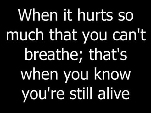 When it hurts so much that you cant breathe; thats when you know you're still alive.