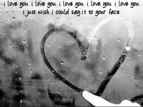 I love you, I love you, I love you, I love you, I love you, I just wish I could say it to your face. :)