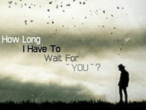 How long I have to wait for you ?