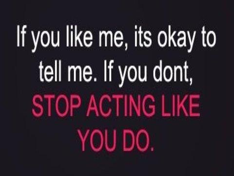 If you like me, its okay to tell me. If you dont, STOP ACTING LIKE YOU DO.