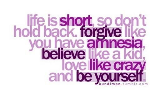 LIFE IS SHORT SO DONT HOLD BACK. FORGIVE LIKE YOU HAVE AMNESIA, BELIEVE LIKE A KID, LOVE LIKE CRAZY AND BE YOURSELF.