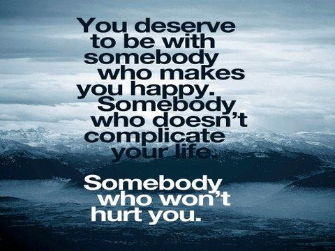 You deserve to be with somebody who makes you happy. Somebody who doesnt complicate your life. Somebody who wont hurt you.