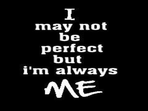 I may not be perfect but Im always me.