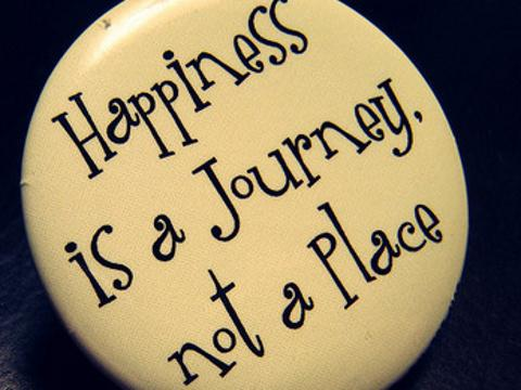 Happiness is a journey not a place.