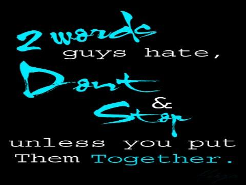 2 words guys hate, Dont & Stop unless you put them together.