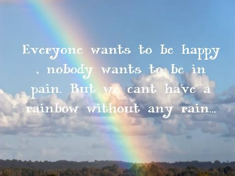 Everyone wants to be happy, nobody wants to be in pain. But we cant have a rainbow without any rain.
