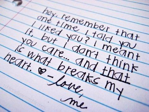 Remember that one time I told you I liked you? I meant it, but I dont think you care.. and that is what breaks my heart.