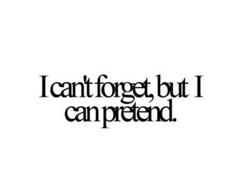 I cant forget, but I can pretend.