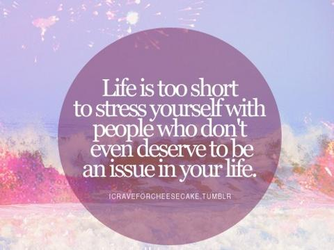 Life is too short to stress yourself with people who dont even deserve to be an issue in your life.