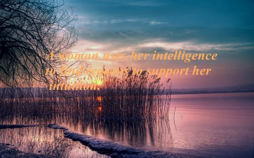 A woman uses her intelligence to find reasons to support her intuition.