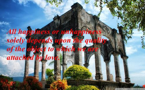 All happiness or unhappiness solely depends upon the quality of the object to which we are attached by LOVE