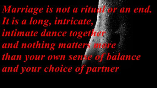 Marriage is not a ritual or an end. Its a long, intricate, intimate dance together and nothing matters more than your own sense of balance and your choice of partner.