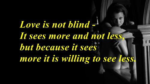 Love is not blind. It sees more and not less, but because it sees more it is willing to see less.