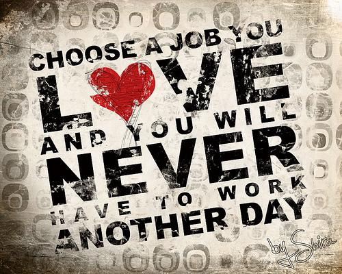 CHOOSE A JOB YOU LOVE AND YOU WILL NEVER HAVE TO WORK ANOTHER DAY ã