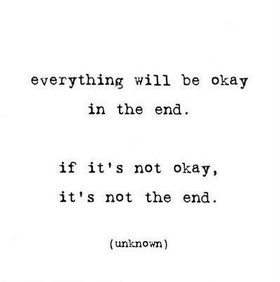 EVERYTHING WILL BE OKAY IN THE END. IF ITS NOT OK, IT'S NOT THE END