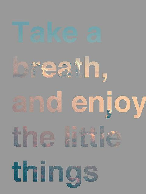 Take a breath, and enjoy the little things.