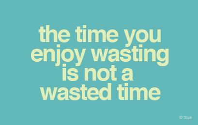 the time you enjoy wasting is not a wasted time.