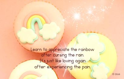 Learn to appreciate the rainbow after cursing the rain. Its just like loving again after experiencing the pain.