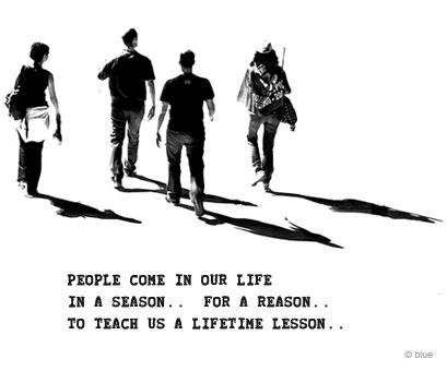 People come in our life, in a season for a reason to teach us a Lifetime lesson.