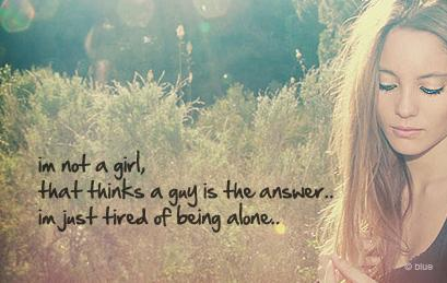 Im not a girl, that thinks a guy is the answer...Im just tired of being alone.