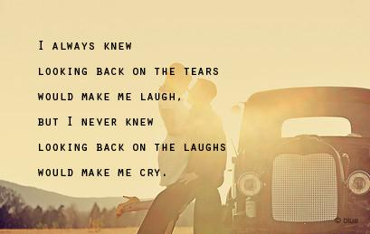 I always knew looking back on the tears would make me laugh, but I never knew looking back on the laughs would make me cry.
