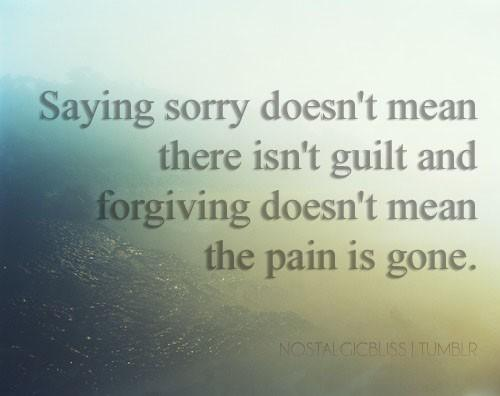Saying sorry doesnt mean there isnt guilt and forgiving doesnt mean the pain is gone.