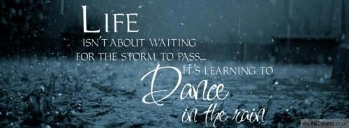 Life ISN'T ABOUT WAITING FOR THE STORM TO PASS... ITS