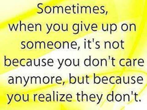 Sometimes, when you give up on someone it's not because you don't care anymore, but because you realize they don't.
