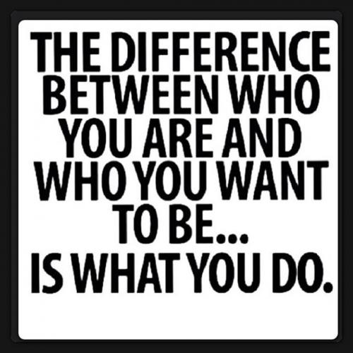 THE DIFFERENCE BETWEEN WHO YOU ARE AND WHO YOU WANT TO BE...IS WHAT U DO.