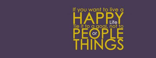 if u want to live a HAPPY LIFE Tie it to a goal,not to PEOPLE or THINGS.